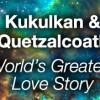 Kukulkan and Quetzalcoatl, World's Greatest Love Story