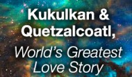 Kukulkan and Quetzalcoatl, World's Greatest Love Story