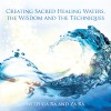 Creating Sacred Healing Waters, the Wisdom and the Techniques